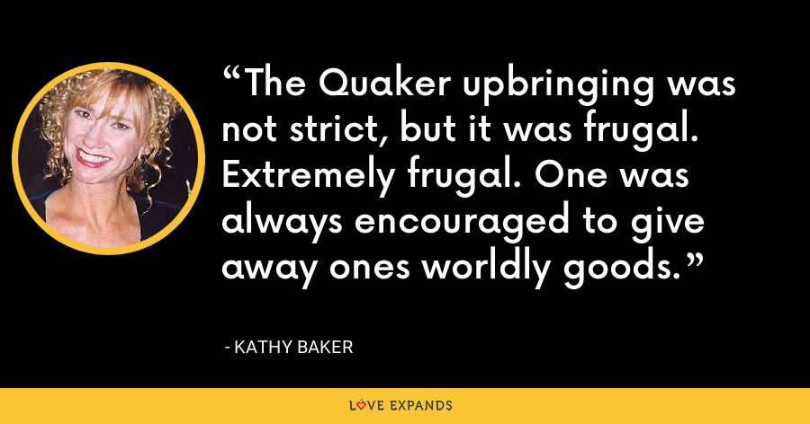 The Quaker upbringing was not strict, but it was frugal. Extremely frugal. One was always encouraged to give away ones worldly goods. - Kathy Baker