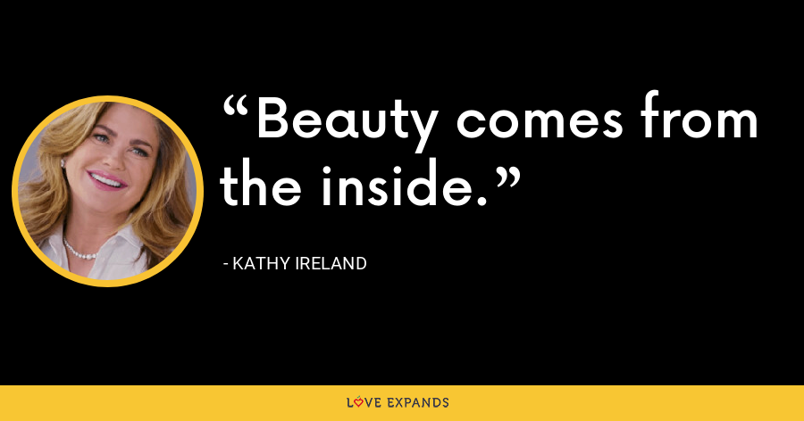 Beauty comes from the inside. - Kathy Ireland