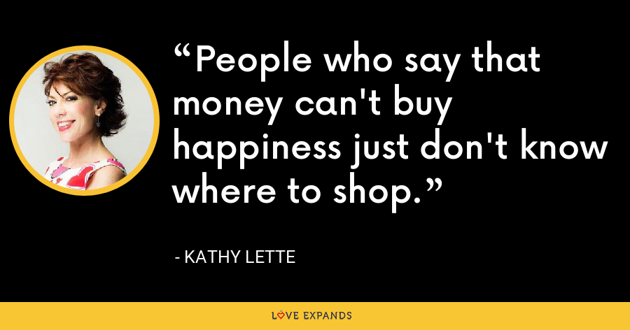 People who say that money can't buy happiness just don't know where to shop. - Kathy Lette