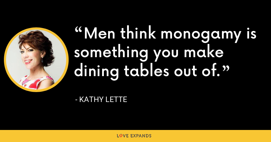 Men think monogamy is something you make dining tables out of. - Kathy Lette