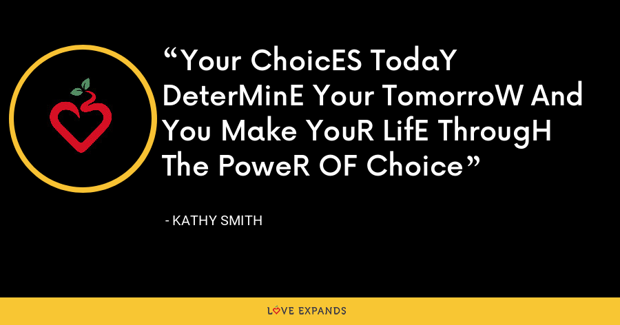 Your ChoicES TodaY DeterMinE Your TomorroW And You Make YouR LifE ThrougH The PoweR OF Choice - Kathy Smith