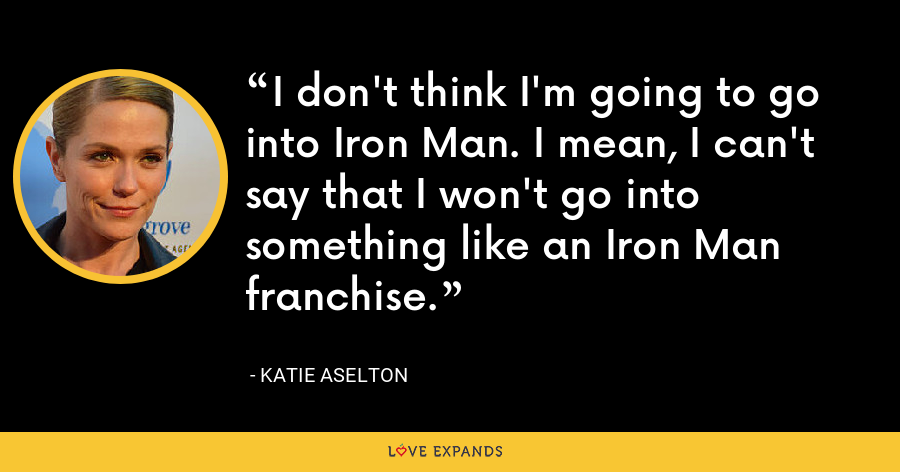 I don't think I'm going to go into Iron Man. I mean, I can't say that I won't go into something like an Iron Man franchise. - Katie Aselton