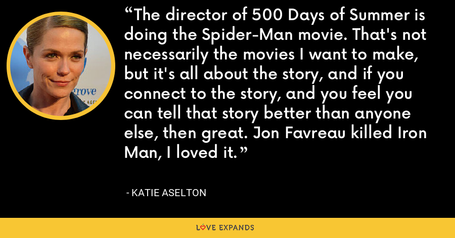 The director of 500 Days of Summer is doing the Spider-Man movie. That's not necessarily the movies I want to make, but it's all about the story, and if you connect to the story, and you feel you can tell that story better than anyone else, then great. Jon Favreau killed Iron Man, I loved it. - Katie Aselton
