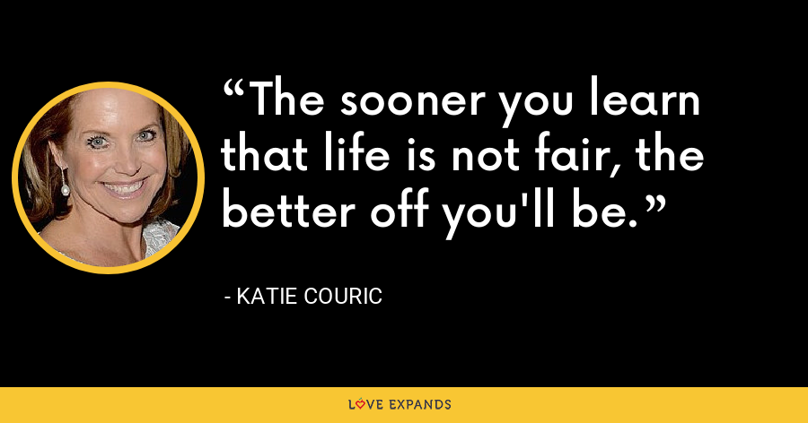 The sooner you learn that life is not fair, the better off you'll be. - Katie Couric