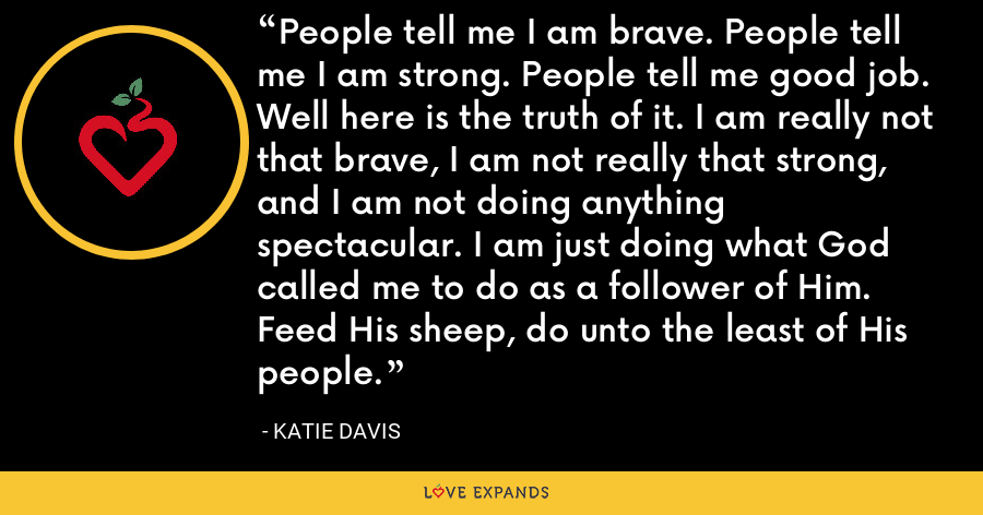 People tell me I am brave. People tell me I am strong. People tell me good job. Well here is the truth of it. I am really not that brave, I am not really that strong, and I am not doing anything spectacular. I am just doing what God called me to do as a follower of Him. Feed His sheep, do unto the least of His people. - Katie Davis