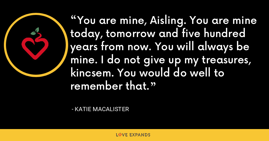 You are mine, Aisling. You are mine today, tomorrow and five hundred years from now. You will always be mine. I do not give up my treasures, kincsem. You would do well to remember that. - Katie MacAlister