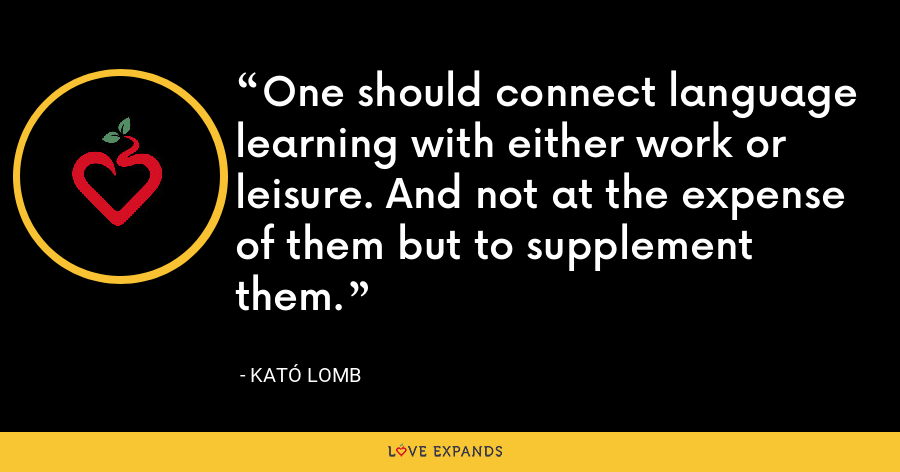 One should connect language learning with either work or leisure. And not at the expense of them but to supplement them. - Kató Lomb