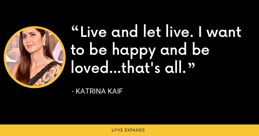 Live and let live. I want to be happy and be loved...that's all. - Katrina Kaif