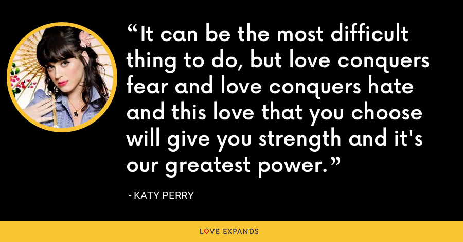 It can be the most difficult thing to do, but love conquers fear and love conquers hate and this love that you choose will give you strength and it's our greatest power. - Katy Perry
