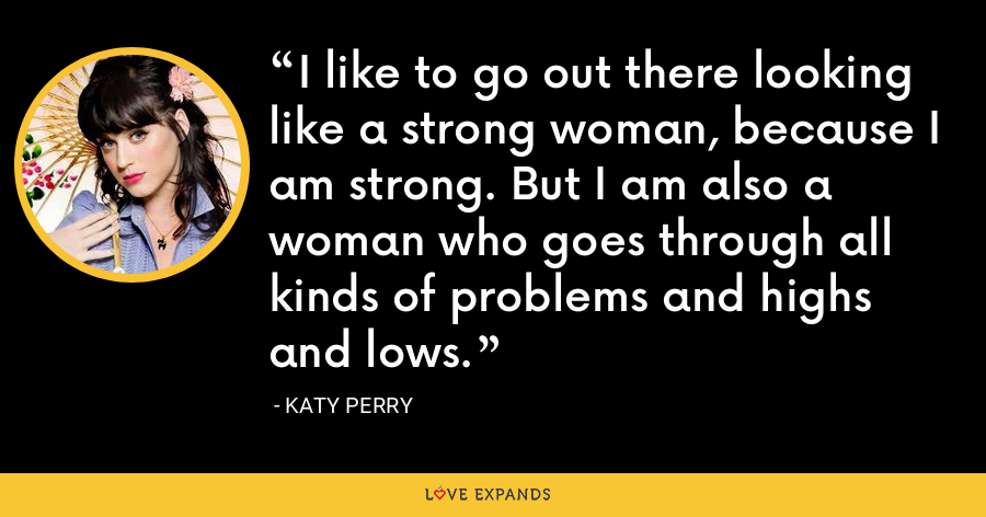 I like to go out there looking like a strong woman, because I am strong. But I am also a woman who goes through all kinds of problems and highs and lows. - Katy Perry