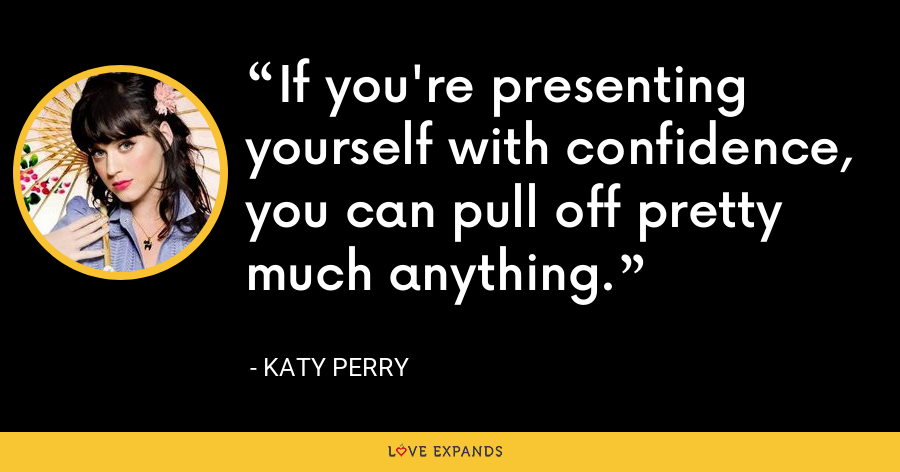 If you're presenting yourself with confidence, you can pull off pretty much anything. - Katy Perry