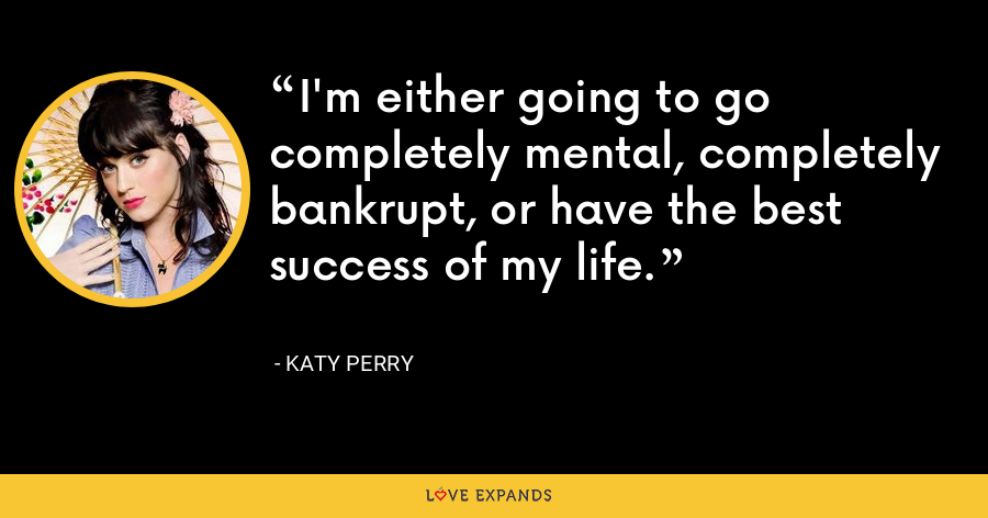 I'm either going to go completely mental, completely bankrupt, or have the best success of my life. - Katy Perry
