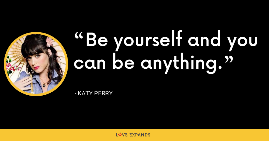 Be yourself and you can be anything. - Katy Perry