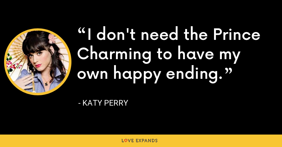 I don't need the Prince Charming to have my own happy ending. - Katy Perry