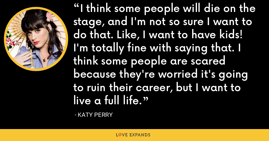 I think some people will die on the stage, and I'm not so sure I want to do that. Like, I want to have kids! I'm totally fine with saying that. I think some people are scared because they're worried it's going to ruin their career, but I want to live a full life. - Katy Perry