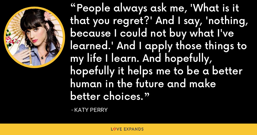 People always ask me, 'What is it that you regret?' And I say, 'nothing, because I could not buy what I've learned.' And I apply those things to my life I learn. And hopefully, hopefully it helps me to be a better human in the future and make better choices. - Katy Perry