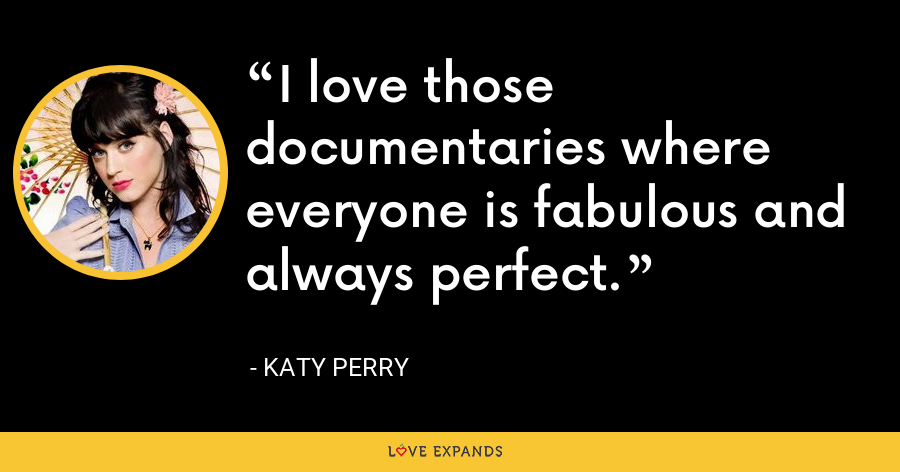 I love those documentaries where everyone is fabulous and always perfect. - Katy Perry