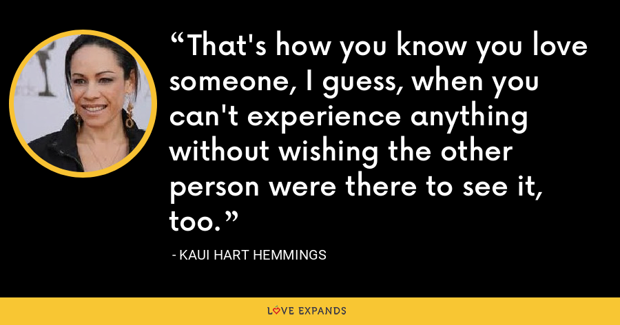That's how you know you love someone, I guess, when you can't experience anything without wishing the other person were there to see it, too. - Kaui Hart Hemmings