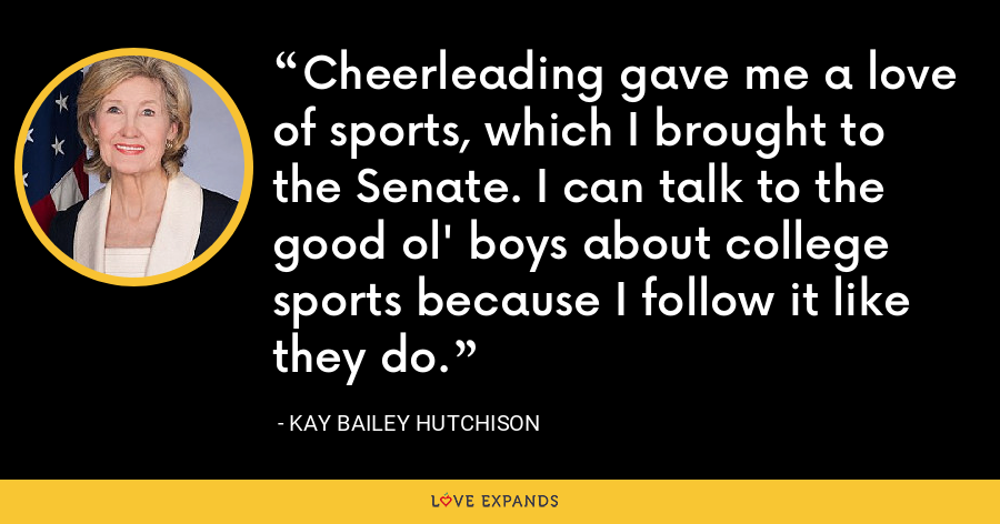 Cheerleading gave me a love of sports, which I brought to the Senate. I can talk to the good ol' boys about college sports because I follow it like they do. - Kay Bailey Hutchison