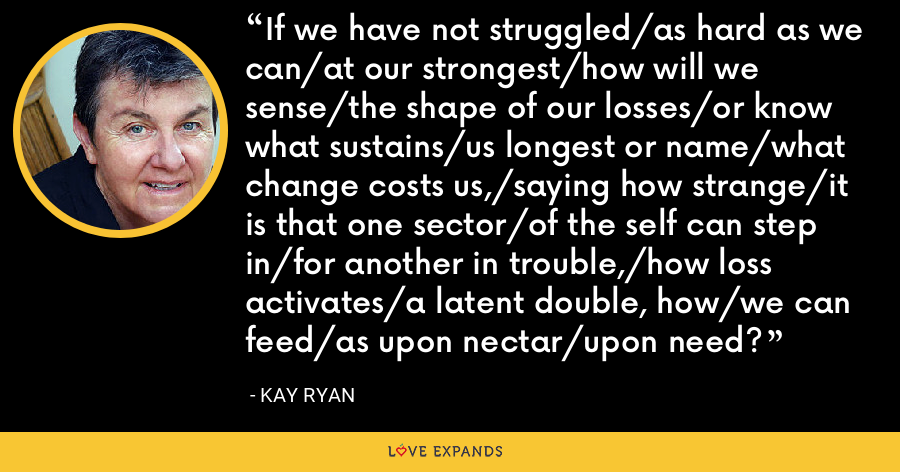 If we have not struggled/as hard as we can/at our strongest/how will we sense/the shape of our losses/or know what sustains/us longest or name/what change costs us,/saying how strange/it is that one sector/of the self can step in/for another in trouble,/how loss activates/a latent double, how/we can feed/as upon nectar/upon need? - Kay Ryan