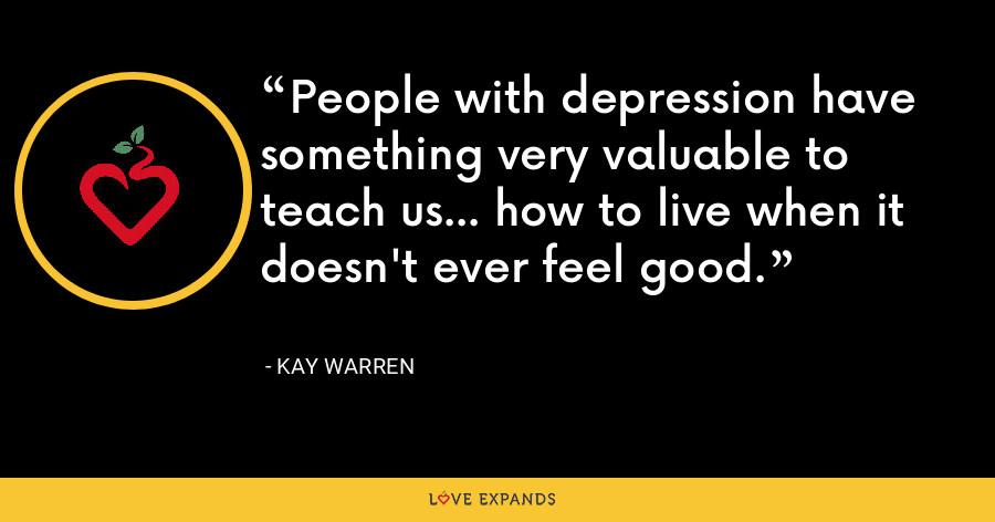 People with depression have something very valuable to teach us... how to live when it doesn't ever feel good. - Kay Warren