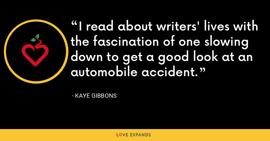 I read about writers' lives with the fascination of one slowing down to get a good look at an automobile accident. - Kaye Gibbons