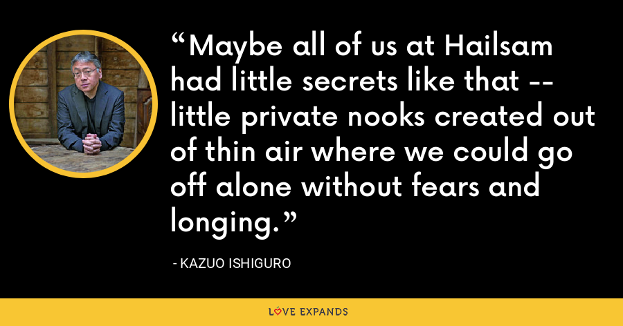 Maybe all of us at Hailsam had little secrets like that -- little private nooks created out of thin air where we could go off alone without fears and longing. - Kazuo Ishiguro