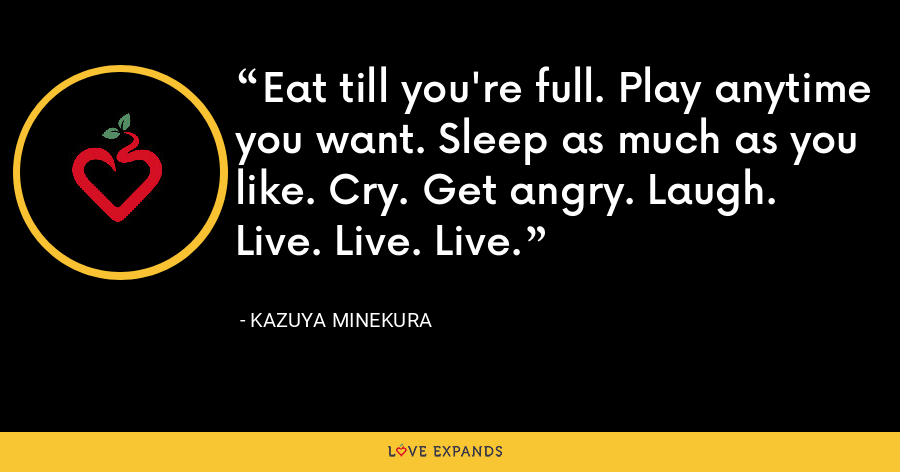 Eat till you're full. Play anytime you want. Sleep as much as you like. Cry. Get angry. Laugh. Live. Live. Live. - Kazuya Minekura