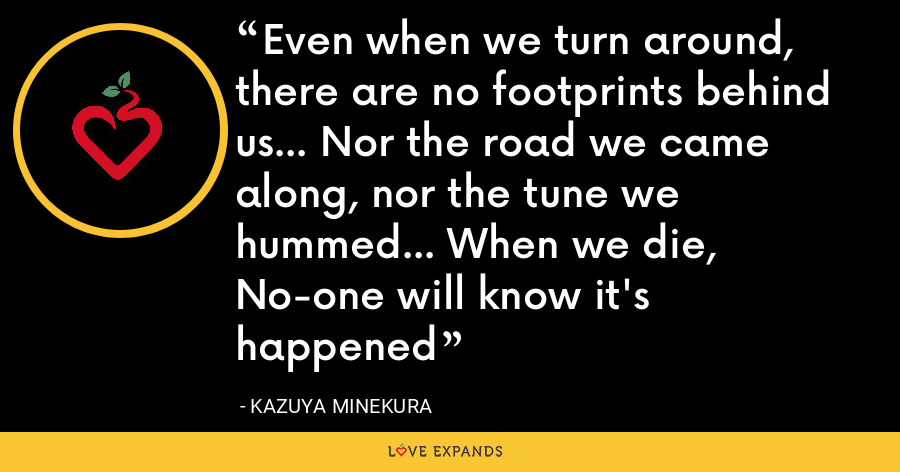 Even when we turn around, there are no footprints behind us... Nor the road we came along, nor the tune we hummed... When we die, No-one will know it's happened - Kazuya Minekura