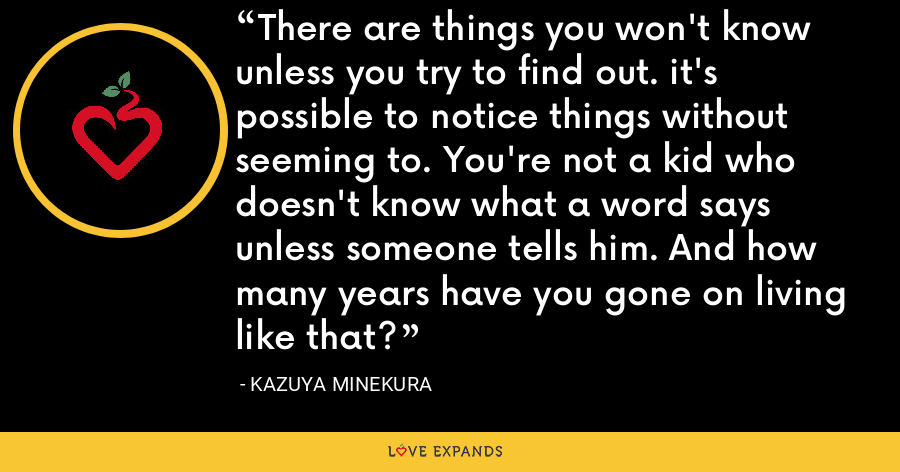 There are things you won't know unless you try to find out. it's possible to notice things without seeming to. You're not a kid who doesn't know what a word says unless someone tells him. And how many years have you gone on living like that? - Kazuya Minekura