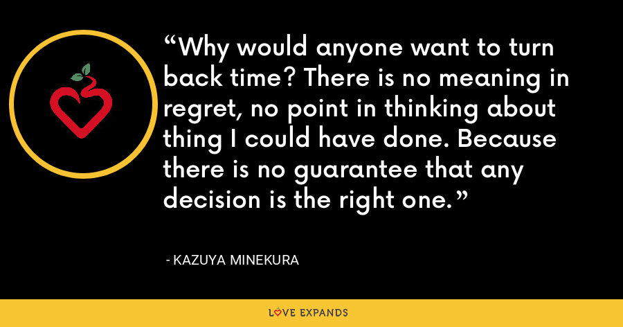 Why would anyone want to turn back time? There is no meaning in regret, no point in thinking about thing I could have done. Because there is no guarantee that any decision is the right one. - Kazuya Minekura