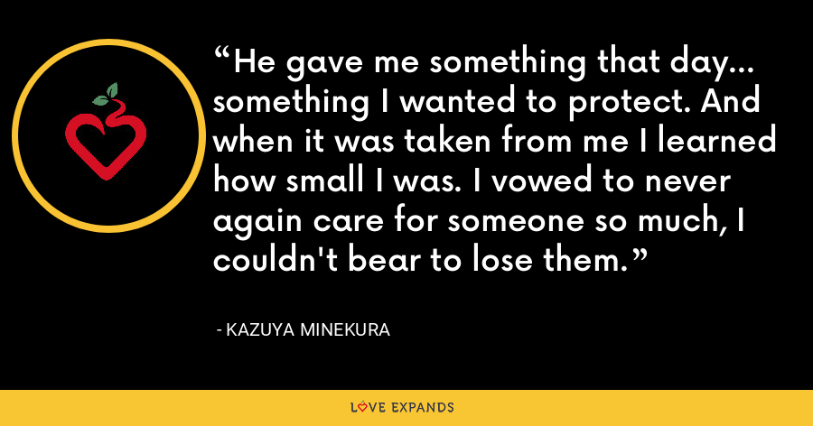 He gave me something that day... something I wanted to protect. And when it was taken from me I learned how small I was. I vowed to never again care for someone so much, I couldn't bear to lose them. - Kazuya Minekura