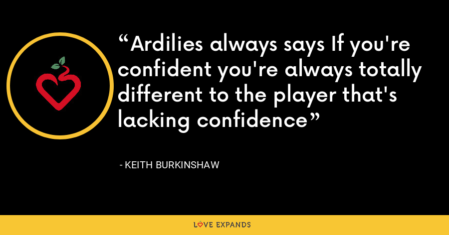 Ardilies always says If you're confident you're always totally different to the player that's lacking confidence - Keith Burkinshaw