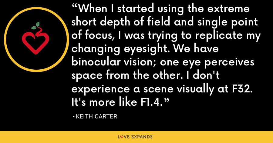 When I started using the extreme short depth of field and single point of focus, I was trying to replicate my changing eyesight. We have binocular vision; one eye perceives space from the other. I don't experience a scene visually at F32. It's more like F1.4. - Keith Carter
