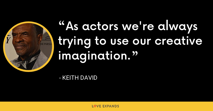 As actors we're always trying to use our creative imagination. - Keith David