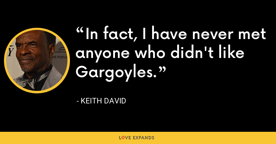 In fact, I have never met anyone who didn't like Gargoyles. - Keith David