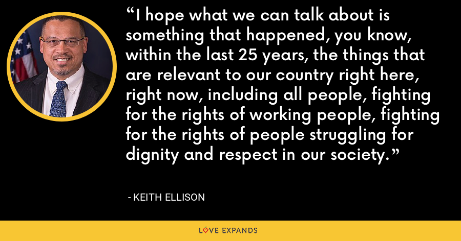 I hope what we can talk about is something that happened, you know, within the last 25 years, the things that are relevant to our country right here, right now, including all people, fighting for the rights of working people, fighting for the rights of people struggling for dignity and respect in our society. - Keith Ellison