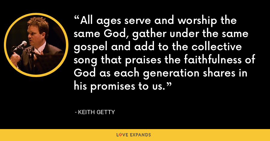 All ages serve and worship the same God, gather under the same gospel and add to the collective song that praises the faithfulness of God as each generation shares in his promises to us. - Keith Getty