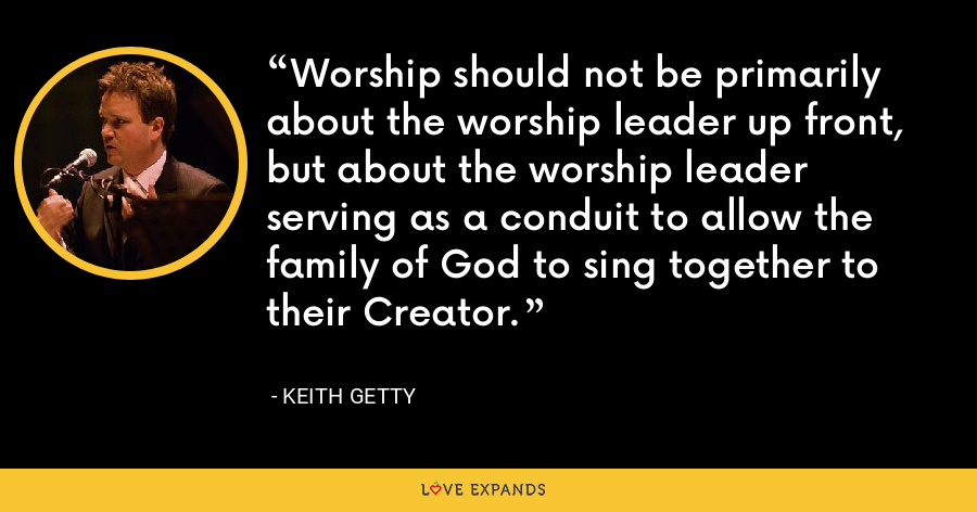 Worship should not be primarily about the worship leader up front, but about the worship leader serving as a conduit to allow the family of God to sing together to their Creator. - Keith Getty