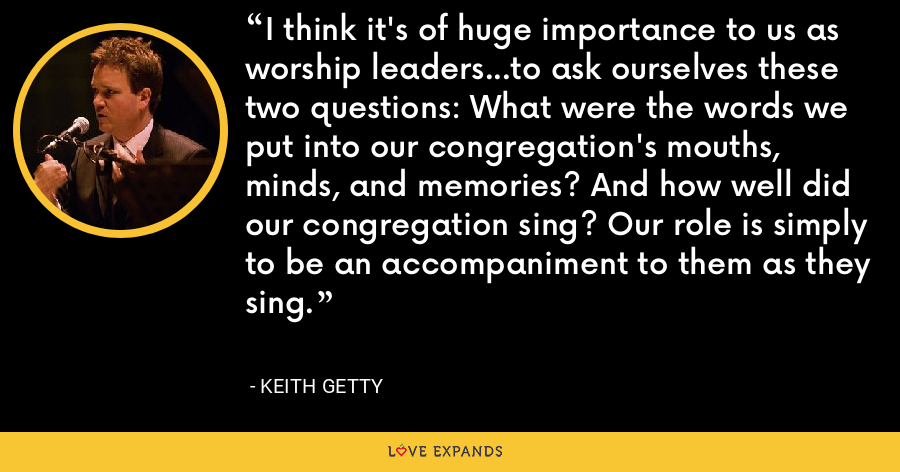 I think it's of huge importance to us as worship leaders...to ask ourselves these two questions: What were the words we put into our congregation's mouths, minds, and memories? And how well did our congregation sing? Our role is simply to be an accompaniment to them as they sing. - Keith Getty
