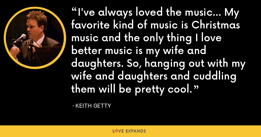 I've always loved the music... My favorite kind of music is Christmas music and the only thing I love better music is my wife and daughters. So, hanging out with my wife and daughters and cuddling them will be pretty cool. - Keith Getty
