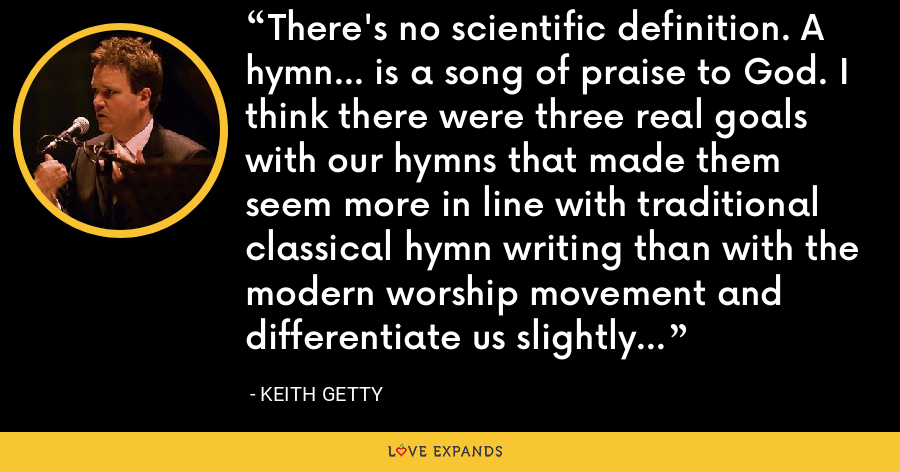 There's no scientific definition. A hymn... is a song of praise to God. I think there were three real goals with our hymns that made them seem more in line with traditional classical hymn writing than with the modern worship movement and differentiate us slightly... - Keith Getty