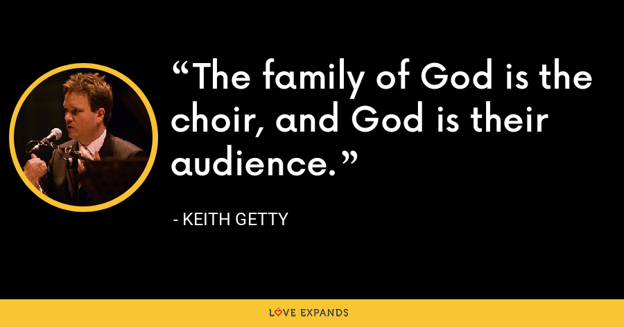The family of God is the choir, and God is their audience. - Keith Getty