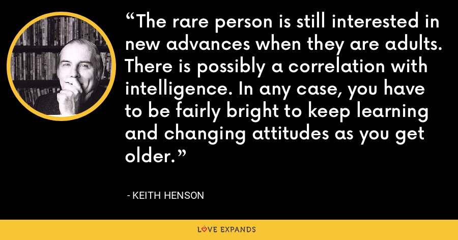The rare person is still interested in new advances when they are adults. There is possibly a correlation with intelligence. In any case, you have to be fairly bright to keep learning and changing attitudes as you get older. - Keith Henson