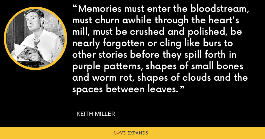 Memories must enter the bloodstream, must churn awhile through the heart's mill, must be crushed and polished, be nearly forgotten or cling like burs to other stories before they spill forth in purple patterns, shapes of small bones and worm rot, shapes of clouds and the spaces between leaves. - Keith Miller