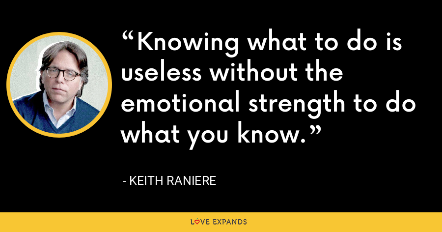 Knowing what to do is useless without the emotional strength to do what you know. - Keith Raniere