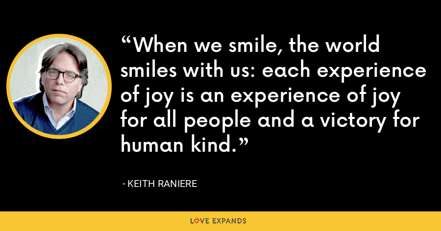 When we smile, the world smiles with us: each experience of joy is an experience of joy for all people and a victory for human kind. - Keith Raniere