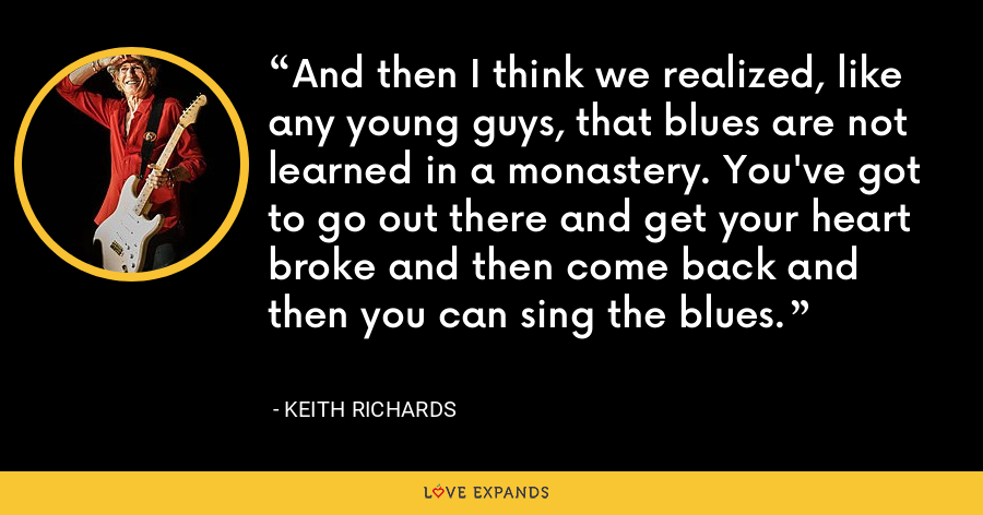 And then I think we realized, like any young guys, that blues are not learned in a monastery. You've got to go out there and get your heart broke and then come back and then you can sing the blues. - Keith Richards