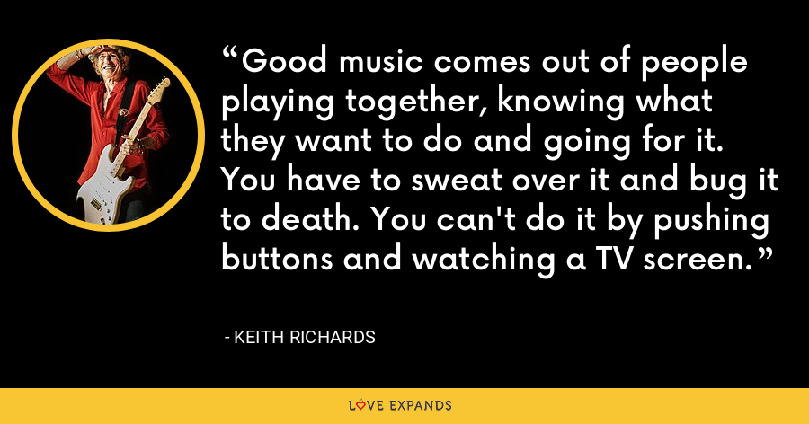 Good music comes out of people playing together, knowing what they want to do and going for it. You have to sweat over it and bug it to death. You can't do it by pushing buttons and watching a TV screen. - Keith Richards