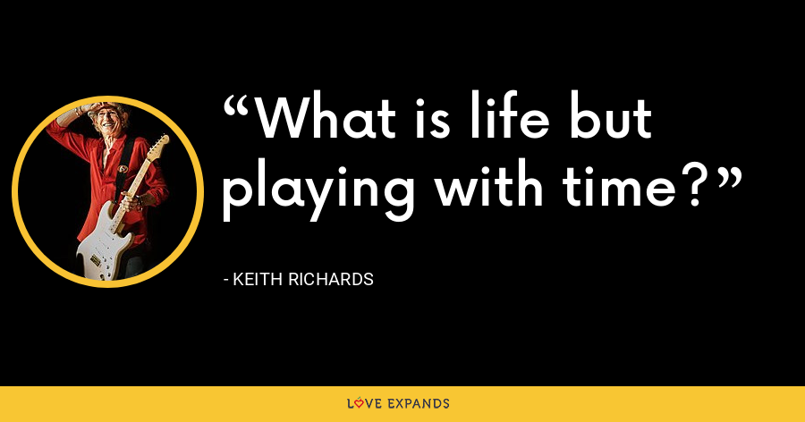 What is life but playing with time? - Keith Richards